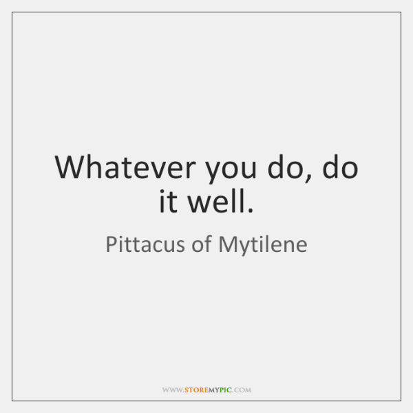 Whatever you do, do it well.
