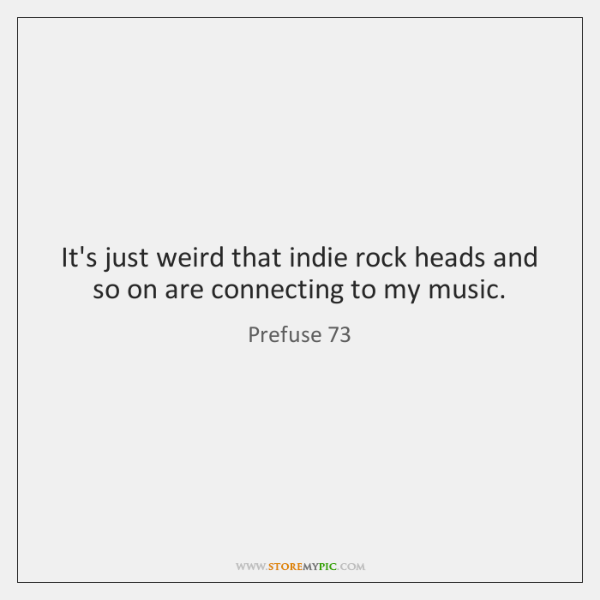 It's just weird that indie rock heads and so on are connecting ...