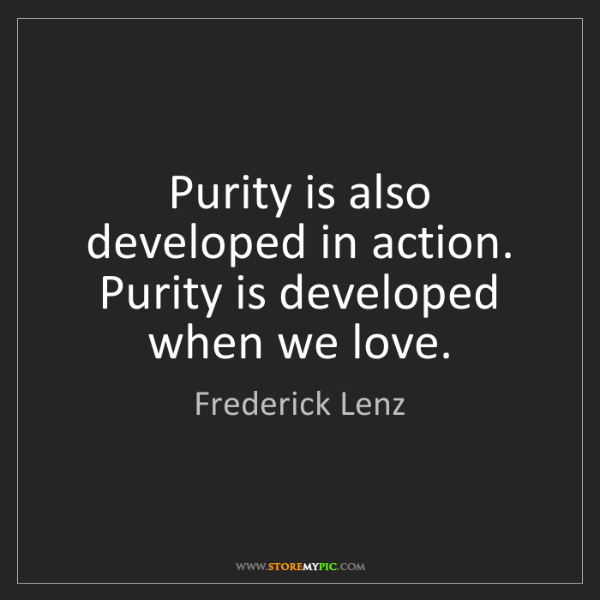 Frederick Lenz: Purity is also developed in action. Purity is developed...