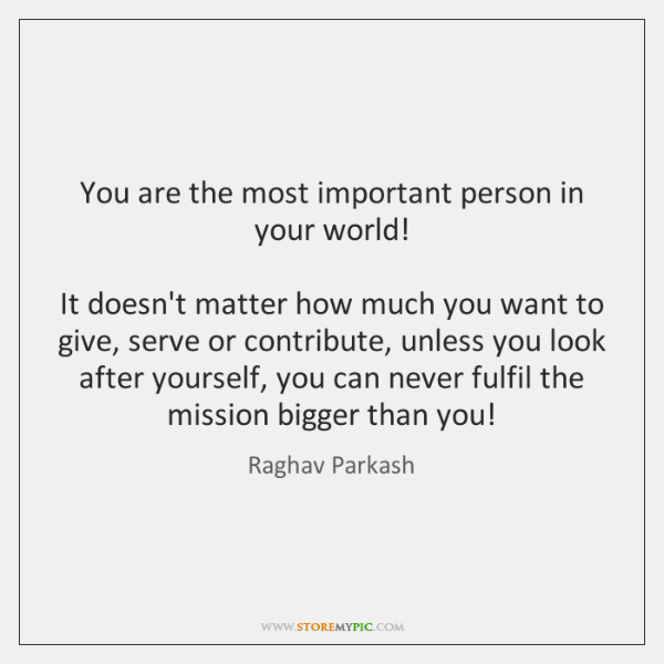 You are the most important person in your world!  It doesn't matter ...