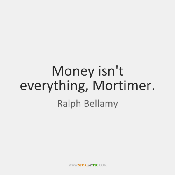 Money isn't everything, Mortimer.