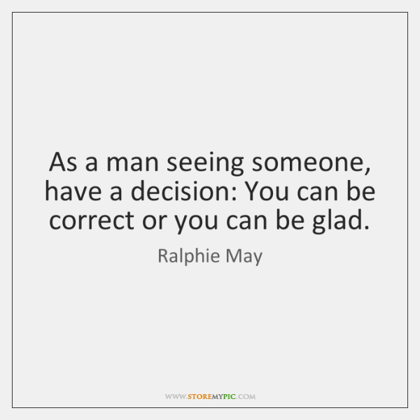 As a man seeing someone, have a decision: You can be correct ...