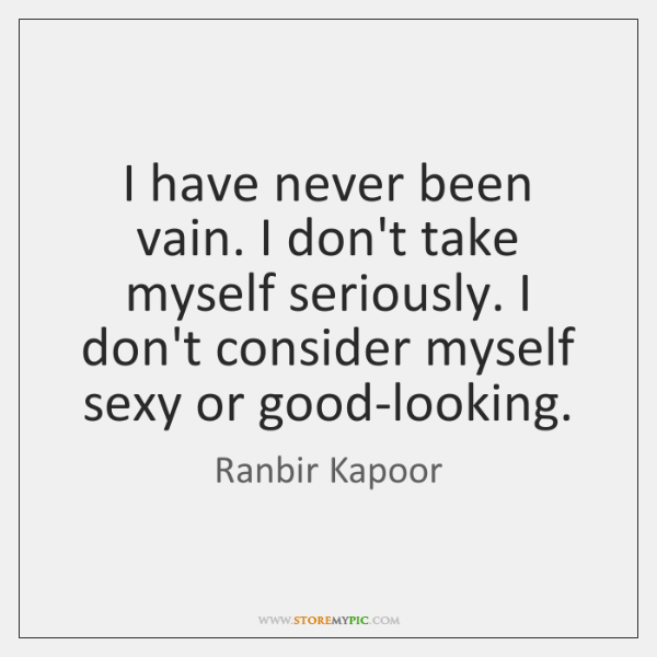 I have never been vain. I don't take myself seriously. I don't ...