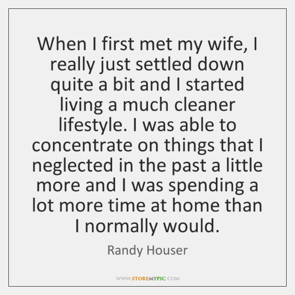 When I first met my wife, I really just settled down quite ...