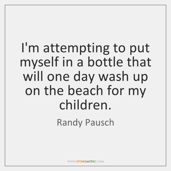 I'm attempting to put myself in a bottle that will one day ...
