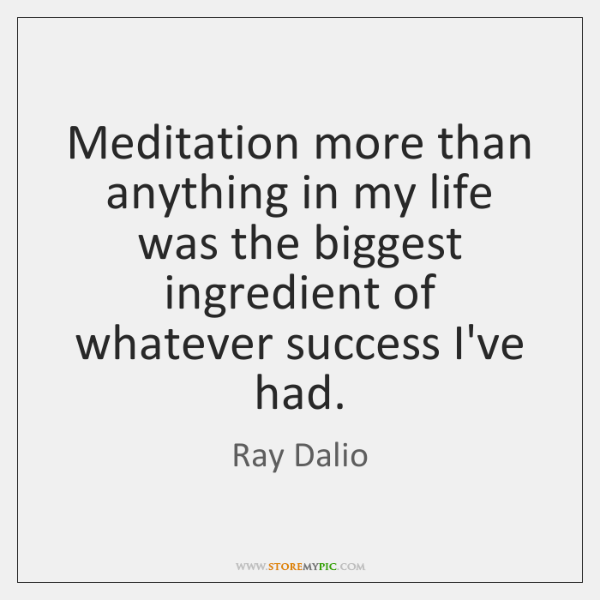Meditation more than anything in my life was the biggest ingredient of ...