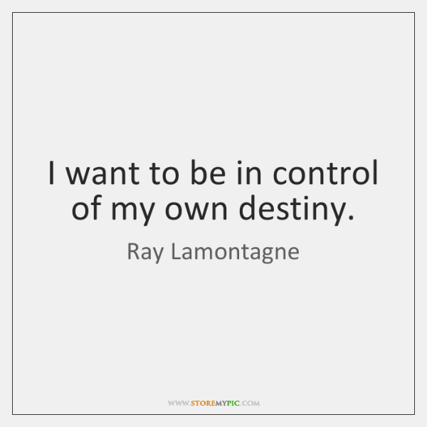 I want to be in control of my own destiny.