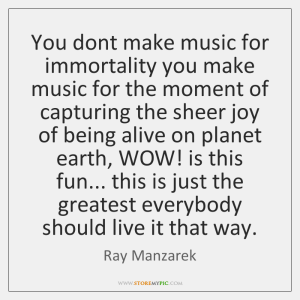 You dont make music for immortality you make music for the moment ...