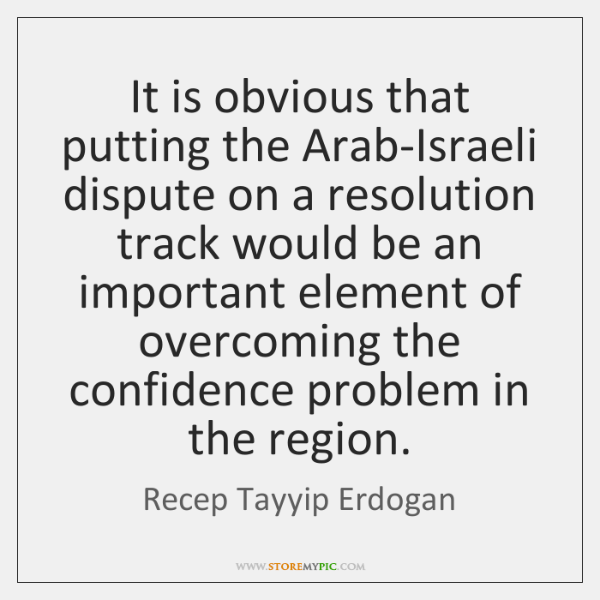 It is obvious that putting the Arab-Israeli dispute on a resolution track ...