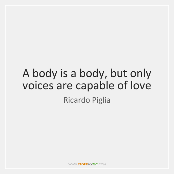 A body is a body, but only voices are capable of love