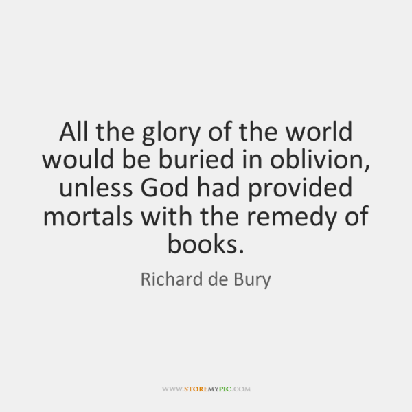 All the glory of the world would be buried in oblivion, unless ...