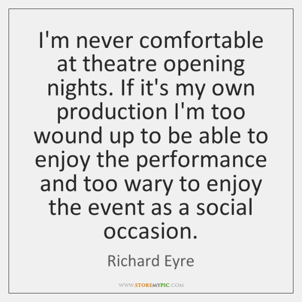 I'm never comfortable at theatre opening nights. If it's my own production ...