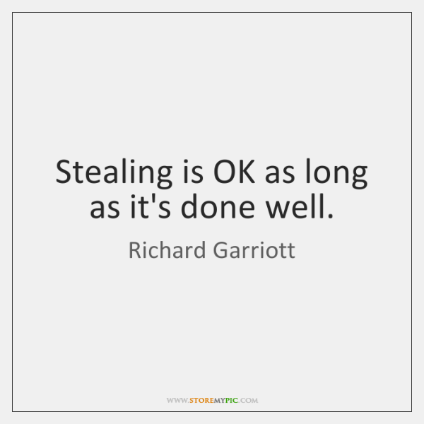Stealing is OK as long as it's done well.