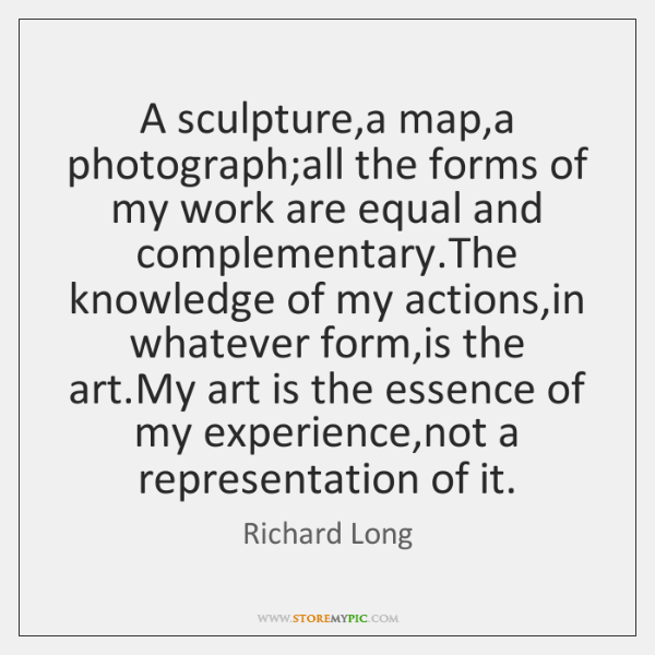 A sculpture,a map,a photograph;all the forms of my work ...