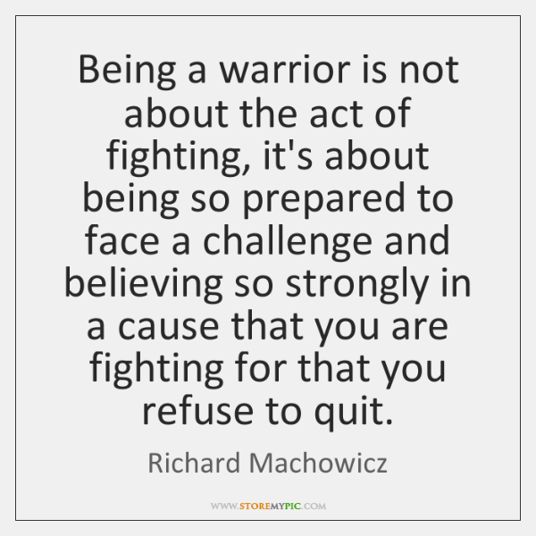 Being a warrior is not about the act of fighting, it's about ...