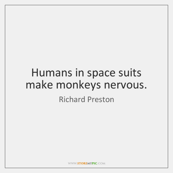 Humans in space suits make monkeys nervous.