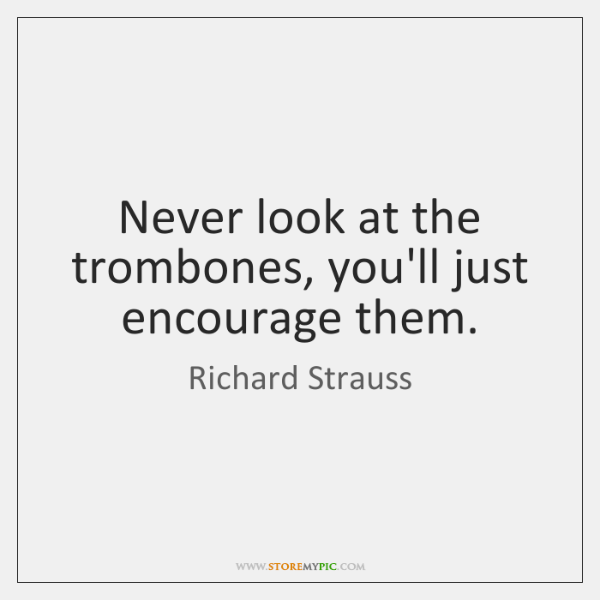 Never look at the trombones, you'll just encourage them.