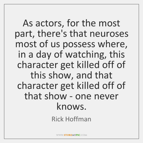 As actors, for the most part, there's that neuroses most of us ...