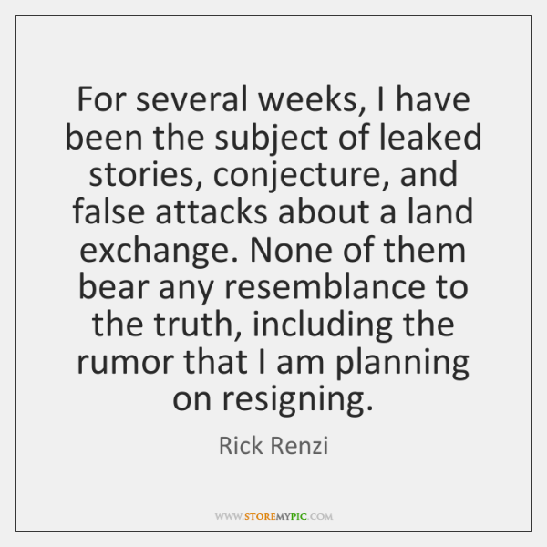 For several weeks, I have been the subject of leaked stories, conjecture, ...