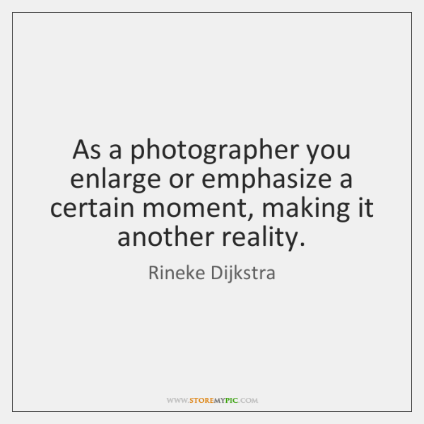 As a photographer you enlarge or emphasize a certain moment, making it ...