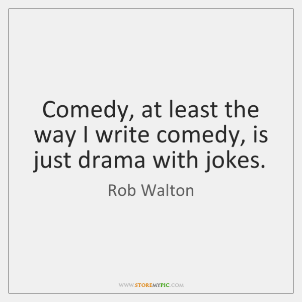 Comedy, at least the way I write comedy, is just drama with ...