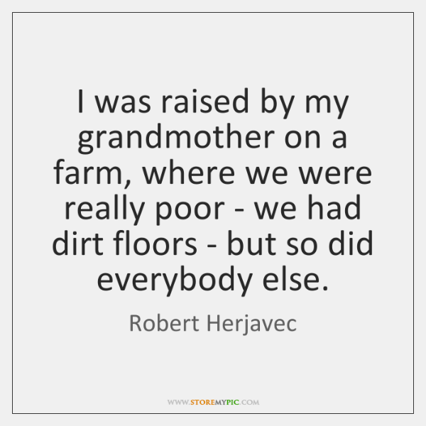 I was raised by my grandmother on a farm, where we were ...