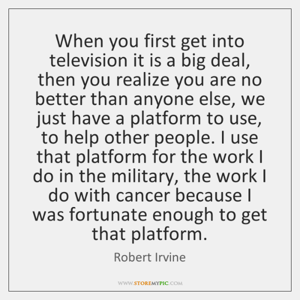 When you first get into television it is a big deal, then ...