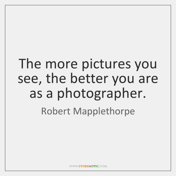 The more pictures you see, the better you are as a photographer.