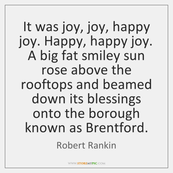 It was joy, joy, happy joy. Happy, happy joy. A big fat ...