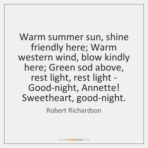 Warm summer sun, shine friendly here; Warm western wind, blow kindly here; ...