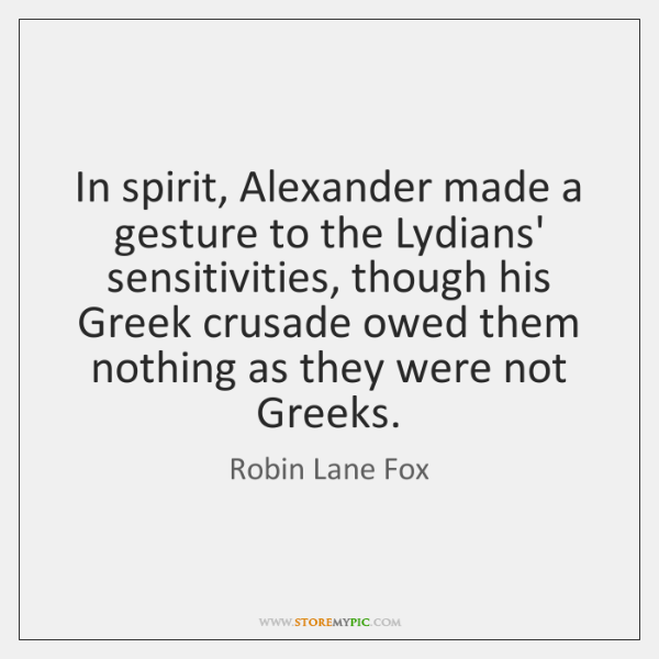 In spirit, Alexander made a gesture to the Lydians' sensitivities, though his ...