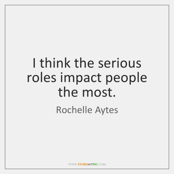 I think the serious roles impact people the most.