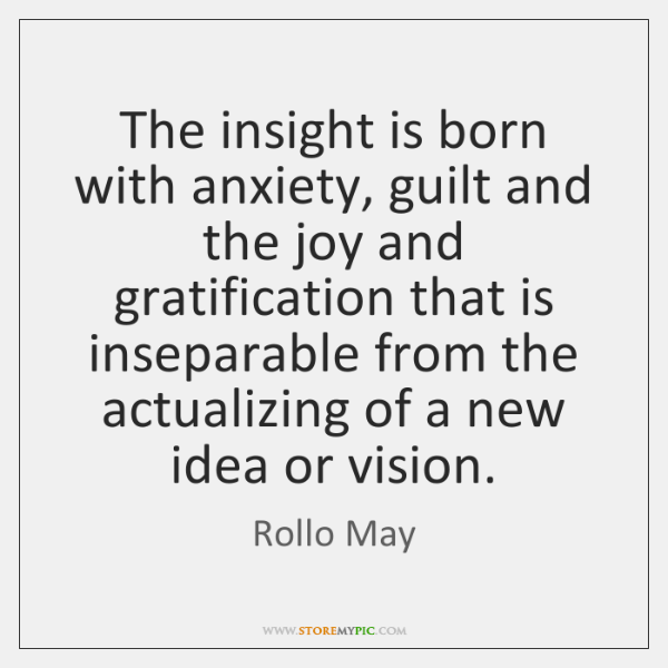 The insight is born with anxiety, guilt and the joy and gratification ...