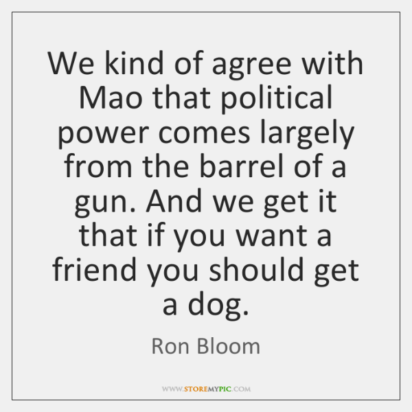 We kind of agree with Mao that political power comes largely from ...