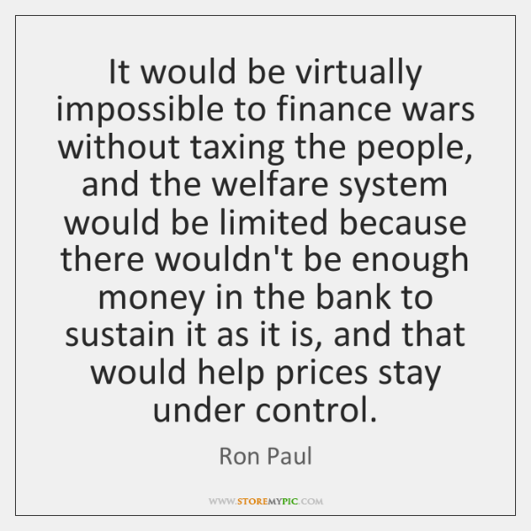 It would be virtually impossible to finance wars without taxing the people, ...