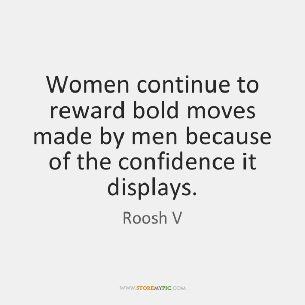 Women continue to reward bold moves made by men because of the ...