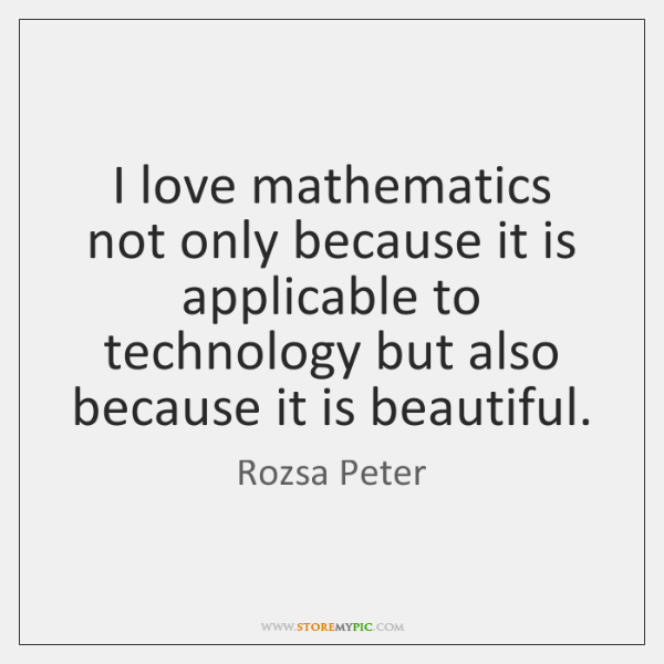I love mathematics not only because it is applicable to technology but ...