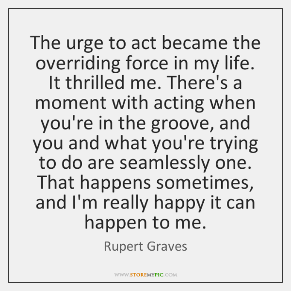 The urge to act became the overriding force in my life. It ...