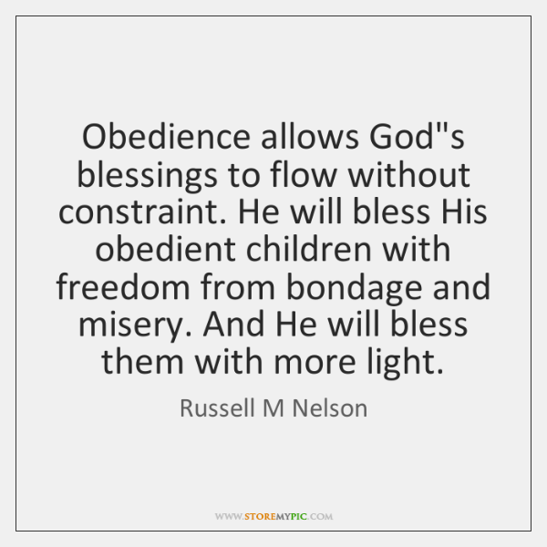 Obedience allows God's blessings to flow without constraint. He will bless His ...