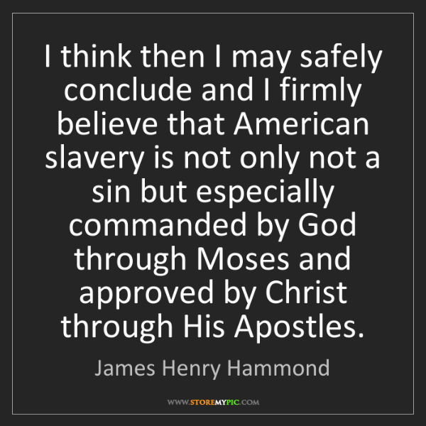 James Henry Hammond: I think then I may safely conclude and I firmly believe...