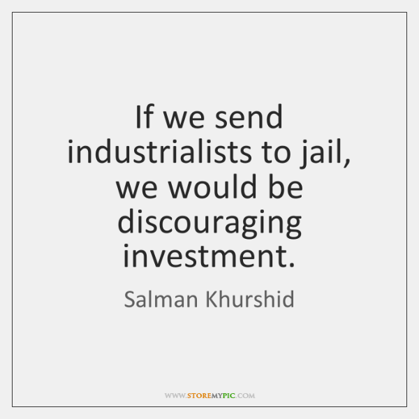 If we send industrialists to jail, we would be discouraging investment.