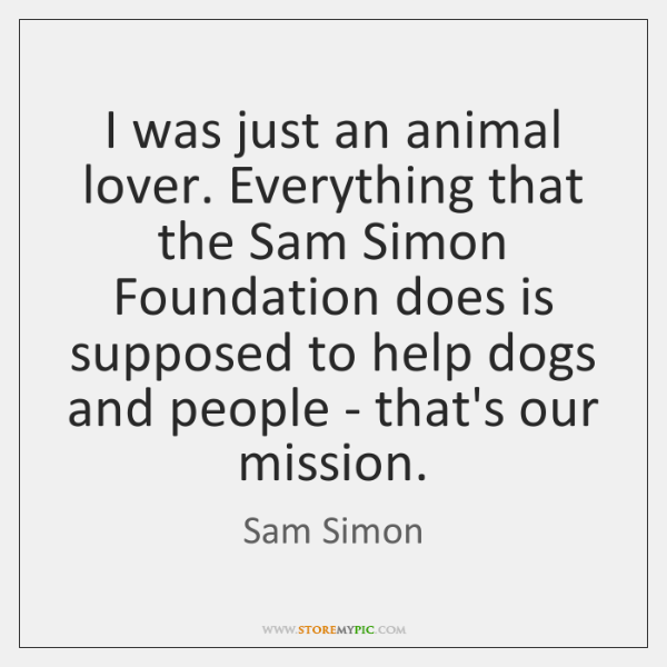 I was just an animal lover. Everything that the Sam Simon Foundation ...