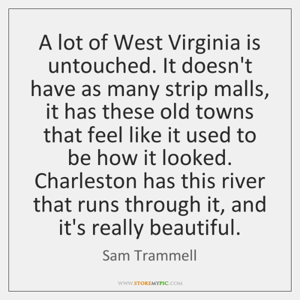 A lot of West Virginia is untouched. It doesn't have as many ...