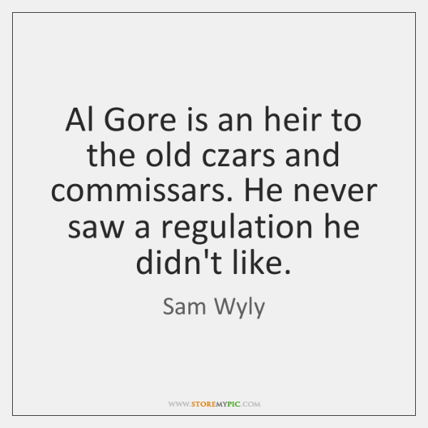 Al Gore is an heir to the old czars and commissars. He ...