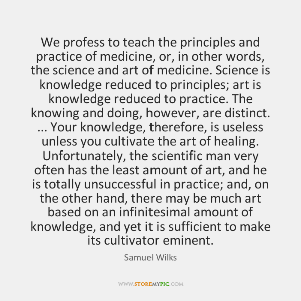 We profess to teach the principles and practice of medicine, or, in ...