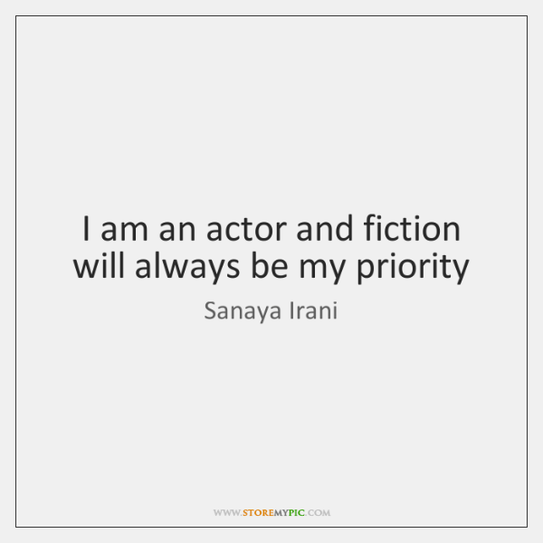 I am an actor and fiction will always be my priority