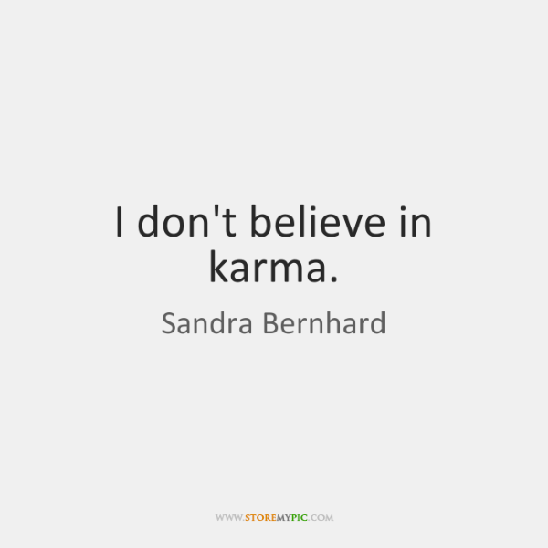 I don't believe in karma.