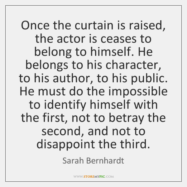 Once the curtain is raised, the actor is ceases to belong to ...