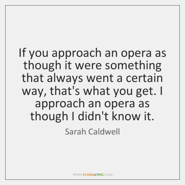 If you approach an opera as though it were something that always ...