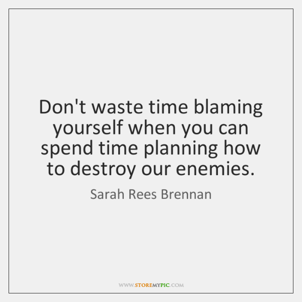 Don't waste time blaming yourself when you can spend time planning how ...